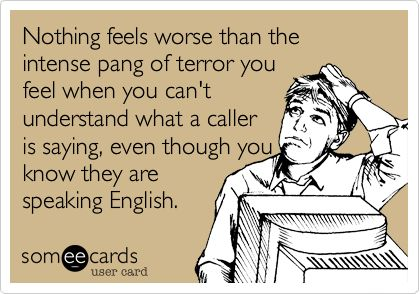 Nothing feels worse than the intense pang of terror you feel when you can't understand what a caller is saying, even though you know they are speaking English.