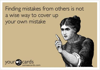 Finding mistakes from others is not a wise way to cover up your own mistake.