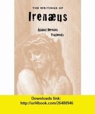 The Writings of Irenaeus Against Heresies  Fragments (9781933993478) Irenaeus, Alexander Roberts, James Donaldson , ISBN-10: 1933993472  , ISBN-13: 978-1933993478 ,  , tutorials , pdf , ebook , torrent , downloads , rapidshare , filesonic , hotfile , megaupload , fileserve