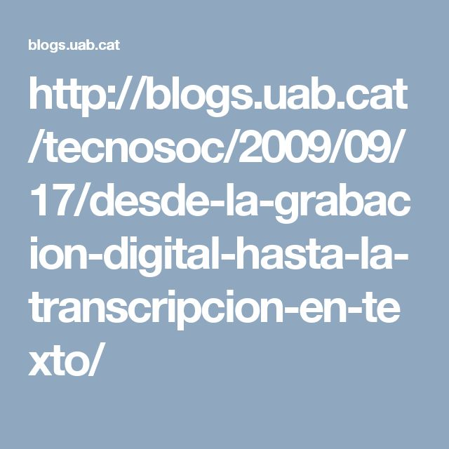 http://blogs.uab.cat/tecnosoc/2009/09/17/desde-la-grabacion-digital-hasta-la-transcripcion-en-texto/
