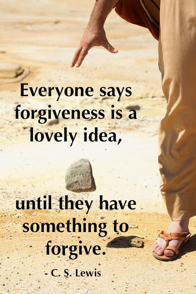 """""""Everyone says forgiveness is a lovely idea, until they have something to forgive.""""  C. S. Lewis  ~ (From """"Mere Christianity – 1952″)"""
