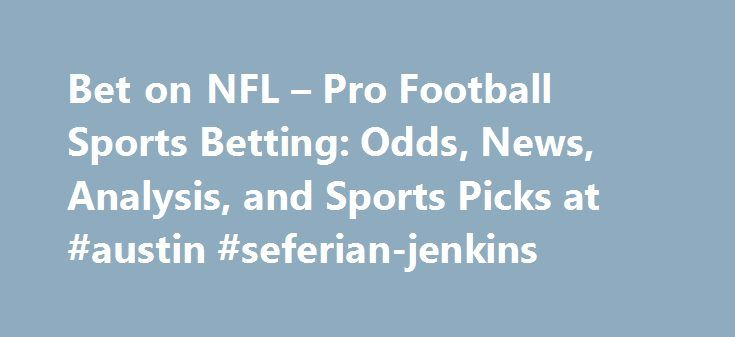 Bet on NFL – Pro Football Sports Betting: Odds, News, Analysis, and Sports Picks at #austin #seferian-jenkins http://lexingtone.remmont.com/bet-on-nfl-pro-football-sports-betting-odds-news-analysis-and-sports-picks-at-austin-seferian-jenkins/  # The Super Bowl is the championship for the National Football League (NFL), which is America's top football league. The game pits the winner of two conferences, the National Football Conference (NFC) against the American Football Conference (AFC) in…