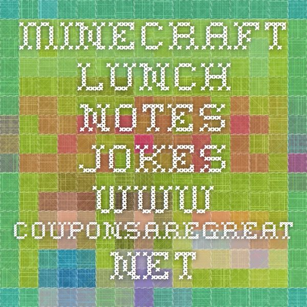 minecraft lunch notes jokes.......www.couponsaregreat.net