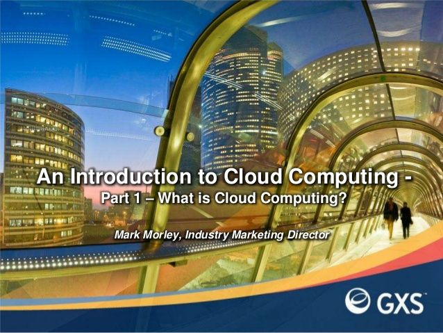 An Introduction to Cloud Computing - Part1: What is Cloud Computing?  by GXS via slideshare