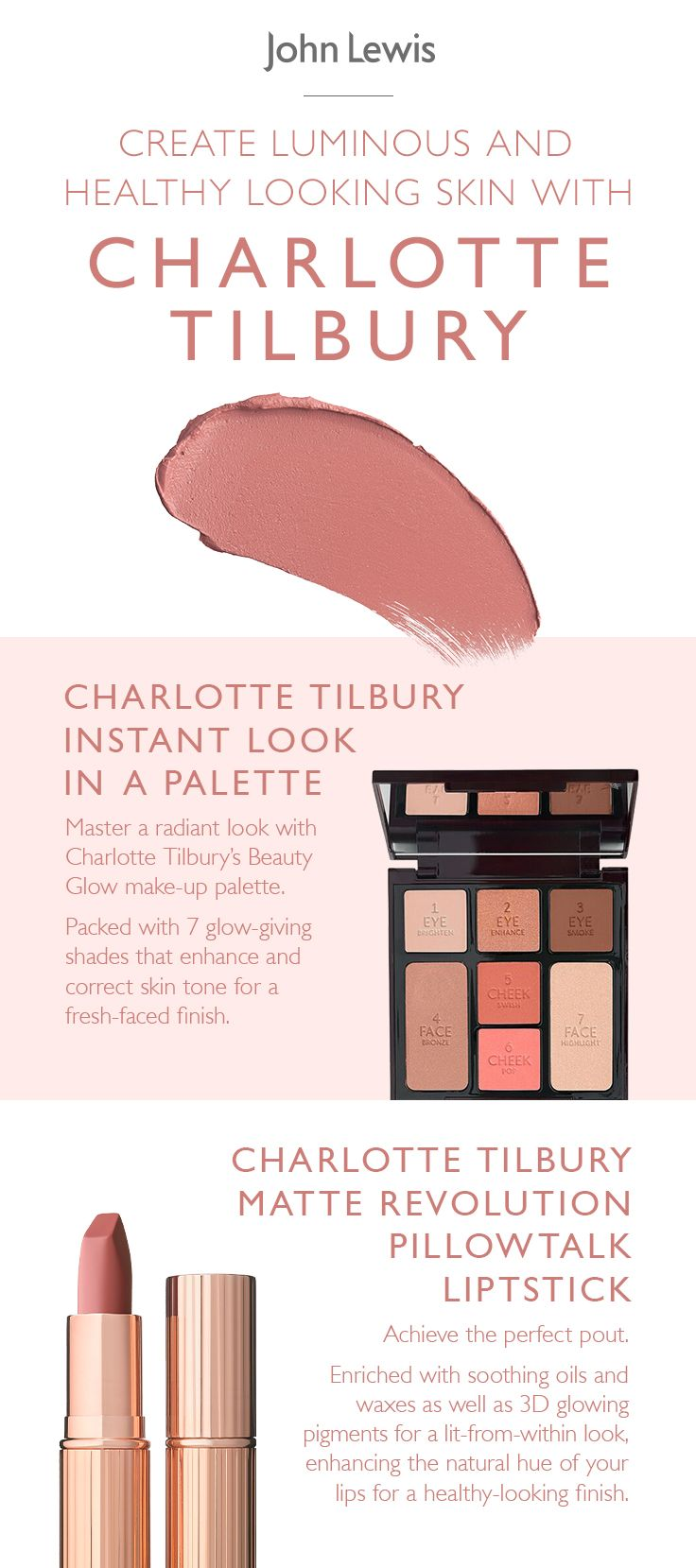 Create luminous, healthy-looking skin with light, hydrating make-up. Master a radiant look with Charlotte Tilbury's Beauty Glow make-up palette. Packed with 7 glow-giving shades that enhance and correct skin tone for a fresh-faced finish. Achieve the perfect pout with Charlotte Tilbury's Pillow Talk lipstick. Enriched with soothing oils and waxes as well as 3D glowing pigments for a lit-from-within look, it enhances the natural hue of your lips for a healthy-looking finish.