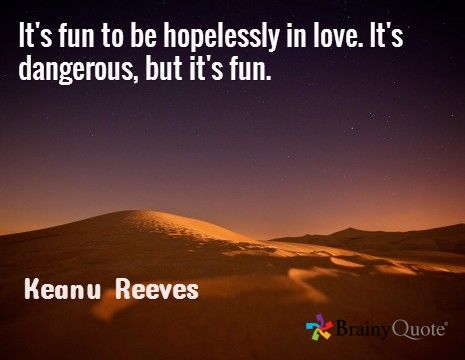 It's fun to be hopelessly in love. It's dangerous, but it's fun. / Keanu Reeves