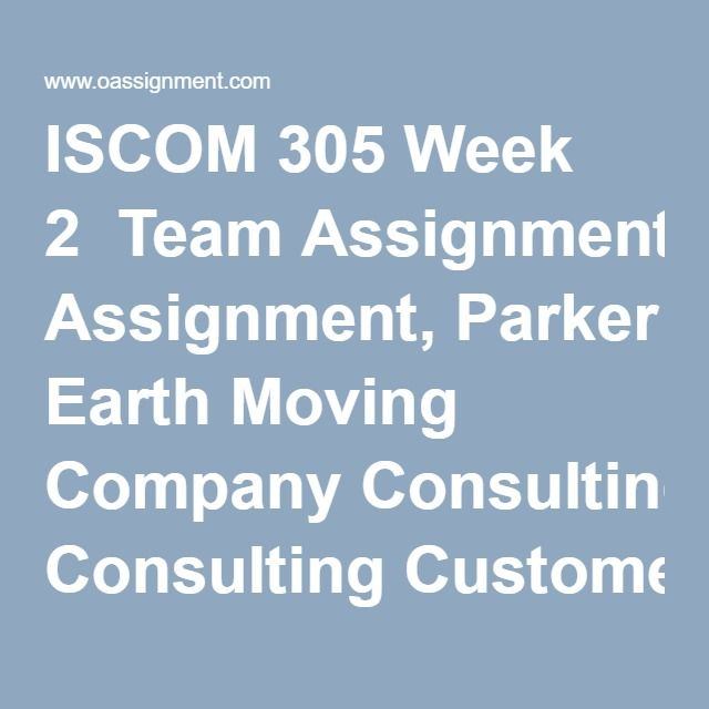 ISCOM 305 Week 2  Team Assignment, Parker Earth Moving Company Consulting Customer Needs  Discussion Questions 1, 2  Weekly Summary