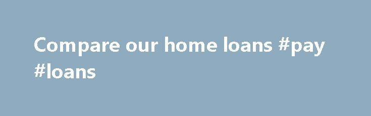 Compare our home loans #pay #loans http://loan-credit.remmont.com/compare-our-home-loans-pay-loans/  #home loans comparison # Compare home loans Important information St.George's normal lending criteria apply. Conditions and fees apply and may change. Conditions, fees and credit criteria apply. Before making a decision, it's best to read the terms and conditions: Your welcome letter, which contains the loan offer and other information such as interest rates and […]