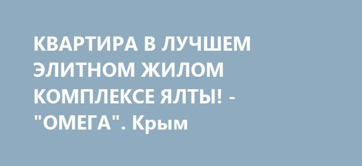 """КВАРТИРА В ЛУЧШЕМ ЭЛИТНОМ ЖИЛОМ КОМПЛЕКСЕ ЯЛТЫ! - """"ОМЕГА"""". Крым http://xn--80adgfm0afks.xn--p1ai/news/kvartira-v-luchshem-elitnom-jilom-komplekse-yalty-omega-krym  Продается квартира В ЛУЧШЕМ ЭЛИТНОМ ЖИЛОМ КОМПЛЕКСЕ ЯЛТЫ! - """"ОМЕГА"""" Квартира состоит из гостиной, спальни, кухни-студии, с/у, выполнен хороший ремонт, мебель, техника. Уровень действительно высочайший, это однозначно САМЫЙ ЯРКИЙ, СОВРЕМЕННЫЙ и КОМФОРТАБЕЛЬНЫЙ КОМПЛЕКС В ЯЛТЕ!!!  1.СУПЕР-УДАЧНОЕ МЕСТОРАСПОЛОЖЕНИЕ - ПРИМОРСКИЙ ПАРК…"""