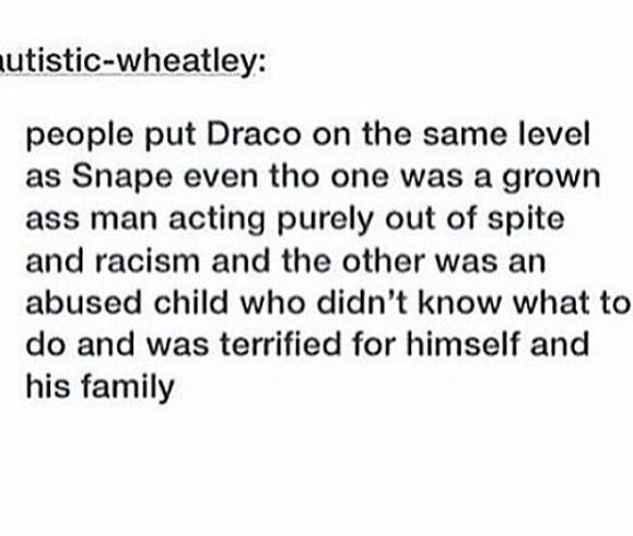 BUT SNAPE WASNT ALL THAT BAD HE DID WHAT HE DID TO HIDE HIS TRUE FEELINGS HE WORKED SO HARD TO PROTECT THOSE HE LOVED IF ANYTHING THEY ARE ON THE SAME LEVEL BECAUSE DRACO IS AN ABUSED AND TOUTURED BOY AND SNAPE IS AN ABUSED AND TOURTURED MAN!!!
