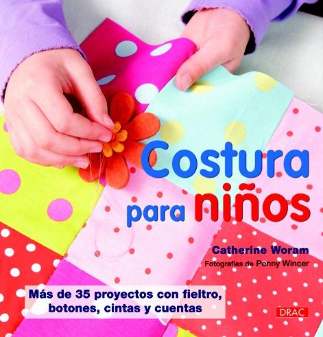 Catherine Woram, Costura para niños : más de 35 proyectos con fieltro, botones, cintas y cuentas