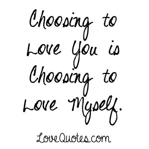 Romantic Love Quotes   Choosing To Love You Is Choosing To Love Myself    LoveQuotes.
