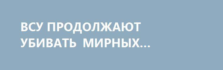 ВСУ ПРОДОЛЖАЮТ УБИВАТЬ МИРНЫХ ЖИТЕЛЕЙ http://rusdozor.ru/2016/06/08/vsu-prodolzhayut-ubivat-mirnyx-zhitelej/  Когда для нас ежедневные сухие сводки «один человек погиб и один ранен в результате минометного обстрела поселка Александровка» стали нормой?  Сюда попала просто горсть осколков, каждый из которых способен убить человека  – Я тридцать пять лет в шахте ...