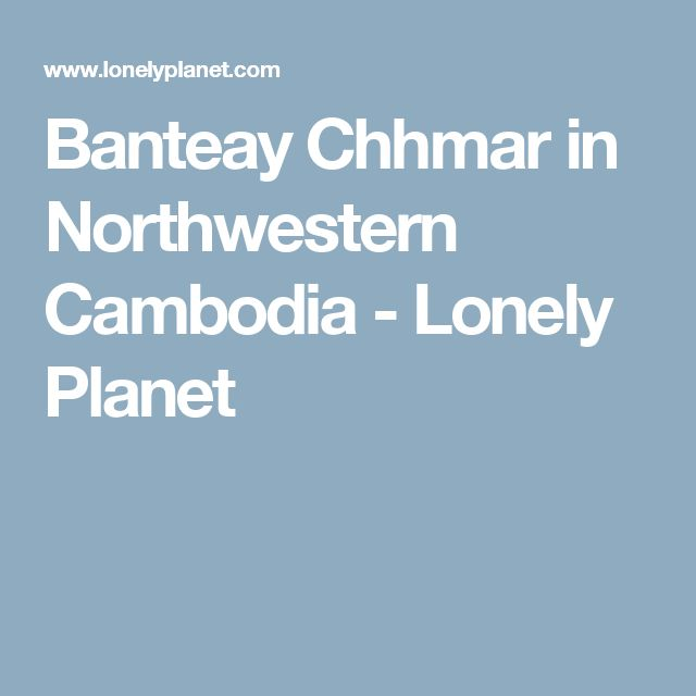 Banteay Chhmar in Northwestern Cambodia - Lonely Planet