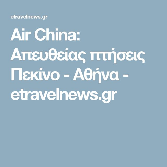 Air China: Απευθείας πτήσεις Πεκίνο - Αθήνα - etravelnews.gr