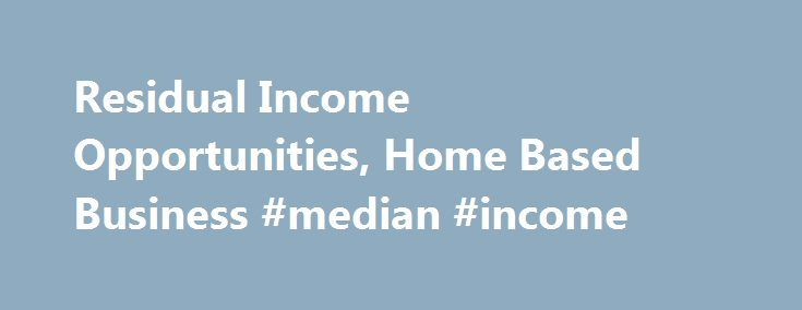 Residual Income Opportunities, Home Based Business #median #income http://income.remmont.com/residual-income-opportunities-home-based-business-median-income/  #residual income business opportunity # Home Based BusinessResidual Income Opportunities I strongly recommend anyone starting a home based business to look for residual income opportunities. That is where one of the key secrets of long term financial freedom and security is found. However, building residual or passive income is a long…