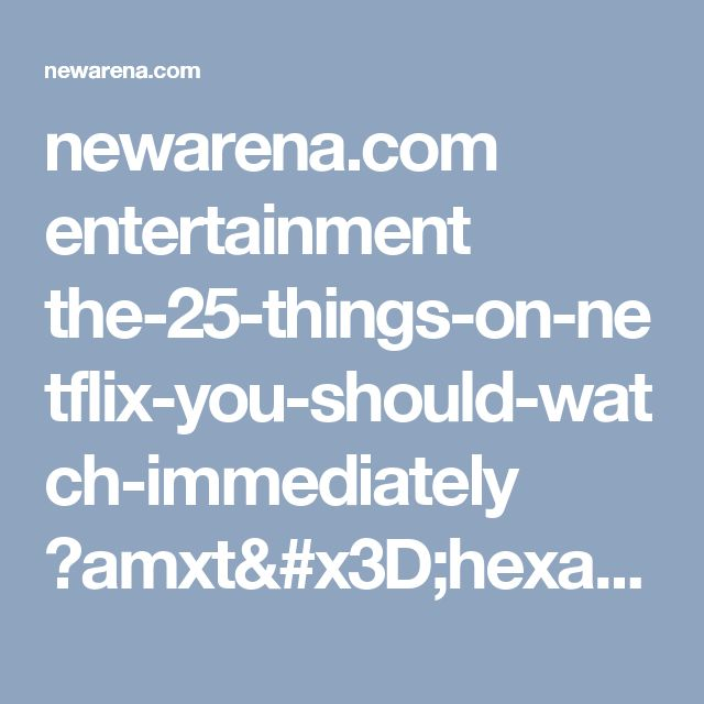 newarena.com entertainment the-25-things-on-netflix-you-should-watch-immediately ?amxt=hexagram_organic_2&utm_campaign=fb_bh_dt_25best_netflix&utm_source=fb_ae&utm_medium=fbdt-hexagram_organic_2&utm_term=netflix