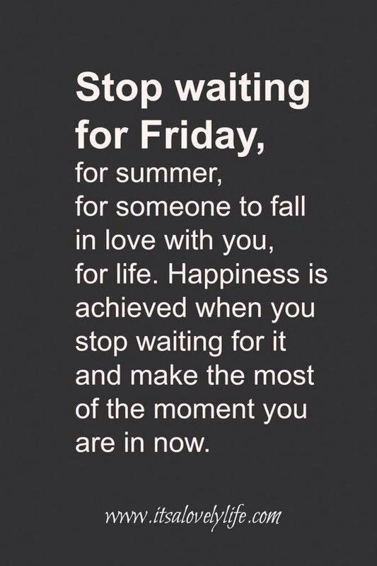 dont waste your life waiting. enjoy it now
