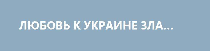ЛЮБОВЬ К УКРАИНЕ ЗЛА… http://rusdozor.ru/2017/07/06/lyubov-k-ukraine-zla/  Единственная вина СССР перед Украиной — это слишком сильная любовь.  Союз породил Украину. Она была его любимым ребёнком, которого всячески холили, лелеяли, потакали капризам и в итоге разбаловали. Большая страна вела себя по принципу «Хочешь?! На!», взамен требуя лишь ...