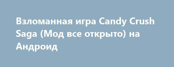 Взломанная игра Candy Crush Saga (Мод все открыто) на Андроид http://apk-gamer.ru/2260-vzlomannaya-igra-candy-crush-saga-mod-vse-otkryto-na-android.html