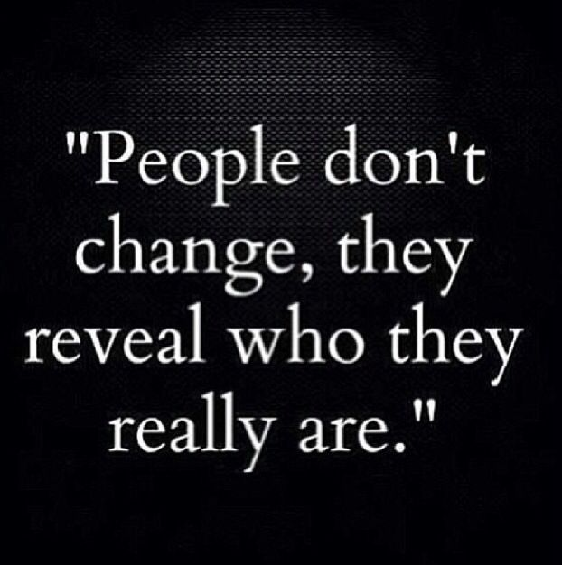 People don't change. They reveal who they really are... Like ex friends and exx love ones.. They are all full of themselves and full of shit..They will never change!!!