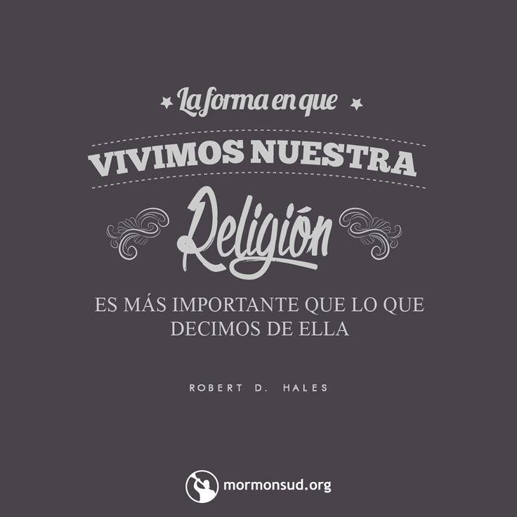 La forma en la que vivimos nuestra religión es mas importante que lo que decimos de ella.   visita mormonsud.org
