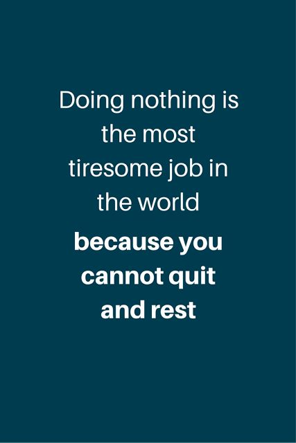 Inspirational Quote - Doing nothing is the most tiresome job in the world because you cannot quit and rest