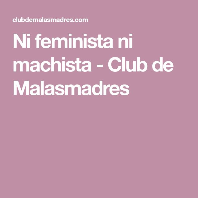 Ni feminista ni machista - Club de Malasmadres