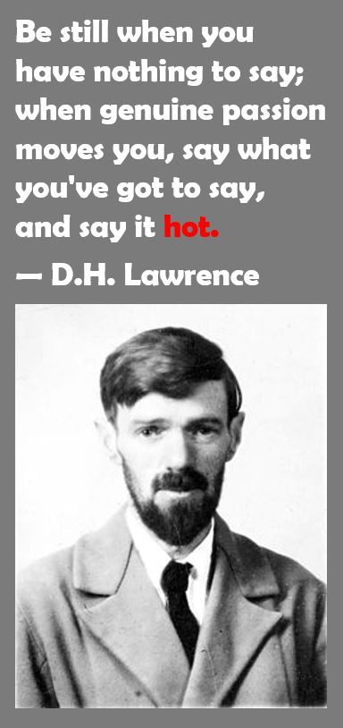 Be still when you have nothing to say; when genuine passion moves you, say what you've got to say, and say it hot. — D.H. Lawrence