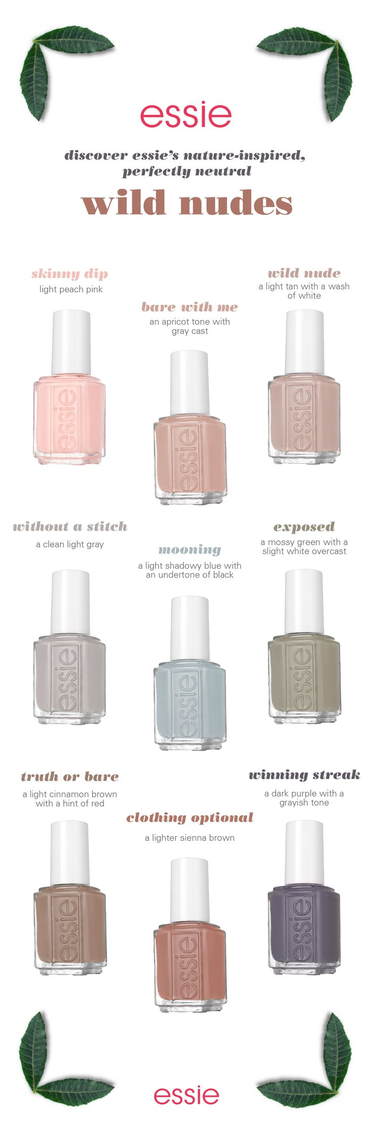 from a light tan with a wash of white to a shadowy blue, these shades are meant to be exposed. strip down and bare it all in the wildest of nude nail colors for spring. untamed, fierce and sexy, these disarming shades will totally charm the pants off one and all. get ready to expose your nails in our latest collection of essie wild nudes polish -- they look amazing on all skintones.