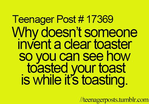 Teenager Posts<<< i don't know why! but the amount of toast in this post made me burst into hysterics <<< IT HAS ALREADY BEEN DONE ~~~ VISIT THE MAGICAL WORLD OF GOOGLE ❤