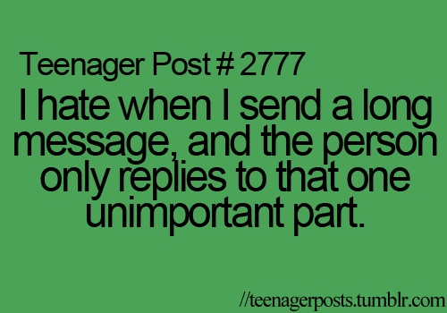 i hate it when i send a long message and the person only replies to that one unimportant part