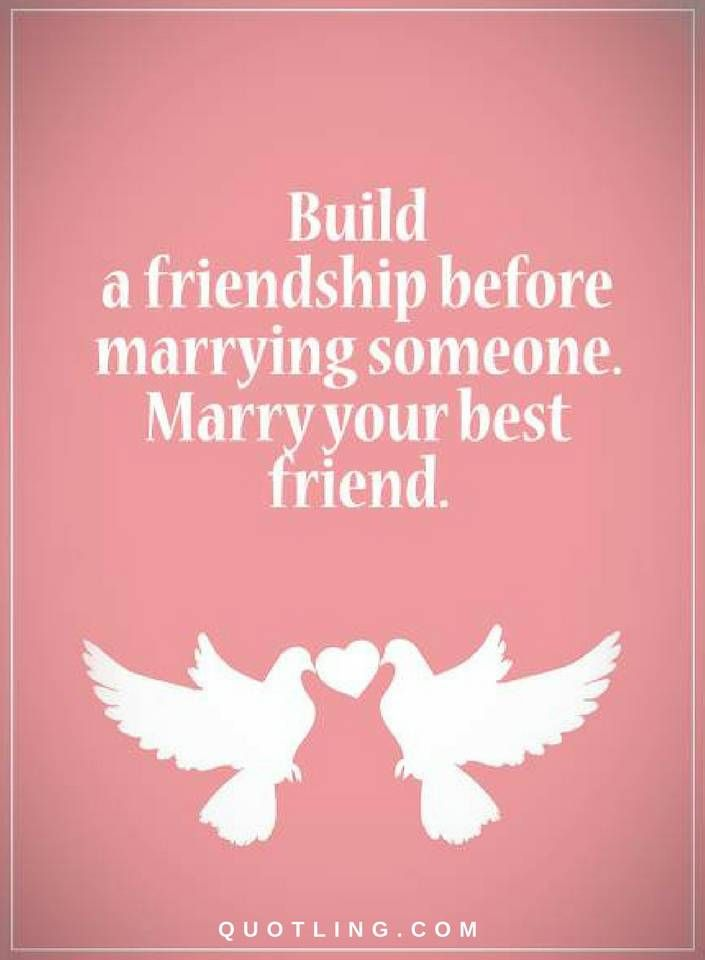 Quotes Build a friendship before marrying someone. Marry your best friend.