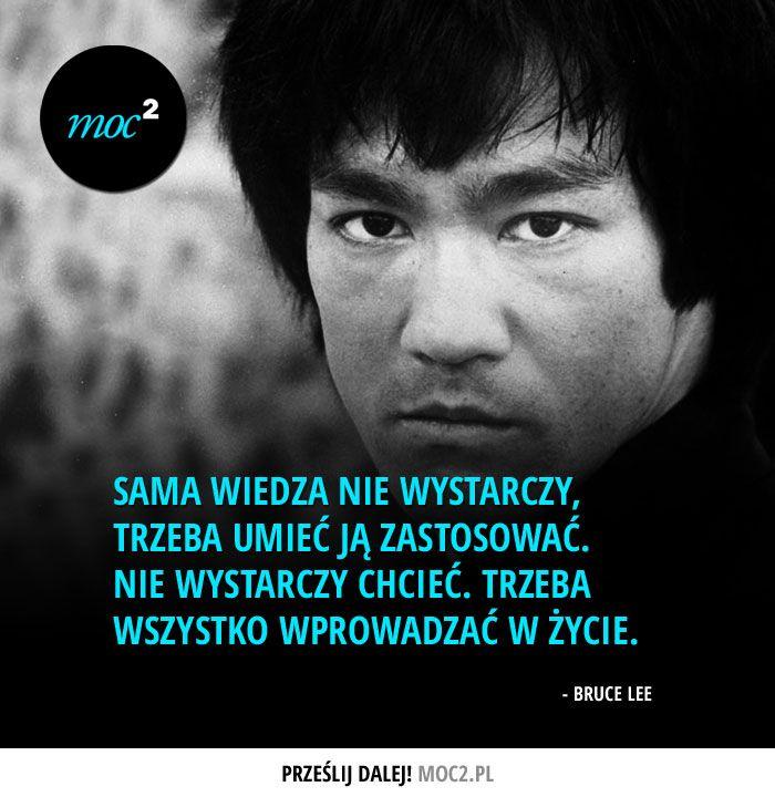 Sama wiedza nie wystarczy. Trzeba umieć ją zastosować. Nie wystarczy chcieć. Trzeba wszystko wprowadzać w życie. Bruce Lee