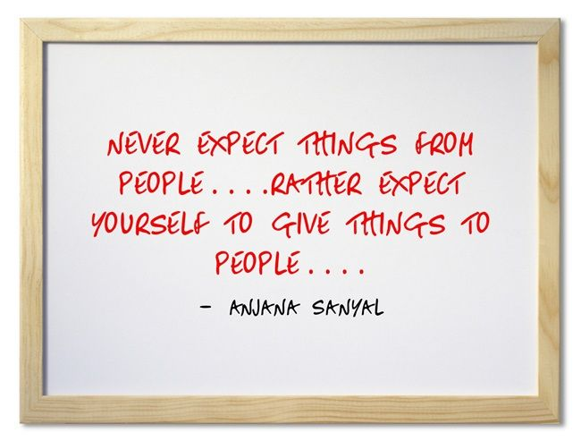 never expect things from people....rather expect yourself to...
