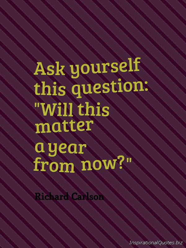 "Ask yourself this question: ""Will this matter a year from now?"" inspirational quote by Richard Carlson."