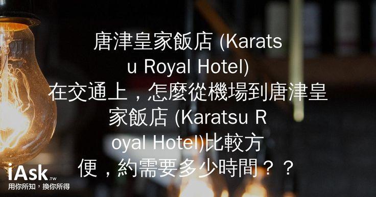 唐津皇家飯店 (Karatsu Royal Hotel)在交通上,怎麼從機場到唐津皇家飯店 (Karatsu Royal Hotel)比較方便,約需要多少時間?? by iAsk.tw
