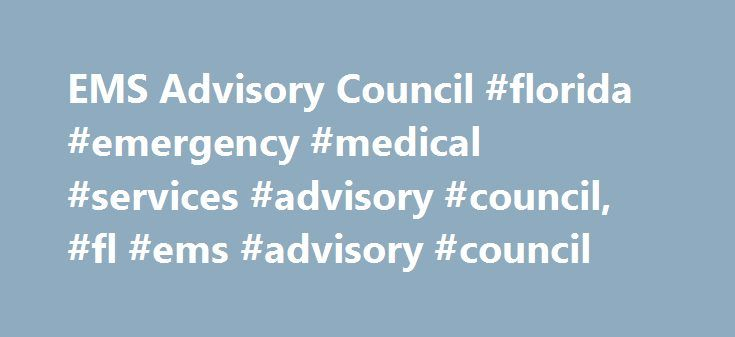 EMS Advisory Council #florida #emergency #medical #services #advisory #council, #fl #ems #advisory #council http://nashville.nef2.com/ems-advisory-council-florida-emergency-medical-services-advisory-council-fl-ems-advisory-council/  # EMS Advisory Council 4052 Bald Cypress Way Bin A-22 Tallahassee, FL 32399 The Emergency Medical Services Advisory Council (EMSAC) was created for the purpose of acting as an advisory body to the Emergency Medical Services Section. The specific authority for the…
