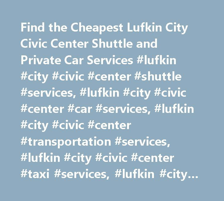 Find the Cheapest Lufkin City Civic Center Shuttle and Private Car Services #lufkin #city #civic #center #shuttle #services, #lufkin #city #civic #center #car #services, #lufkin #city #civic #center #transportation #services, #lufkin #city #civic #center #taxi #services, #lufkin #city #civic #center #towncar #service, #lufkin #city #civic #center #limo #services…