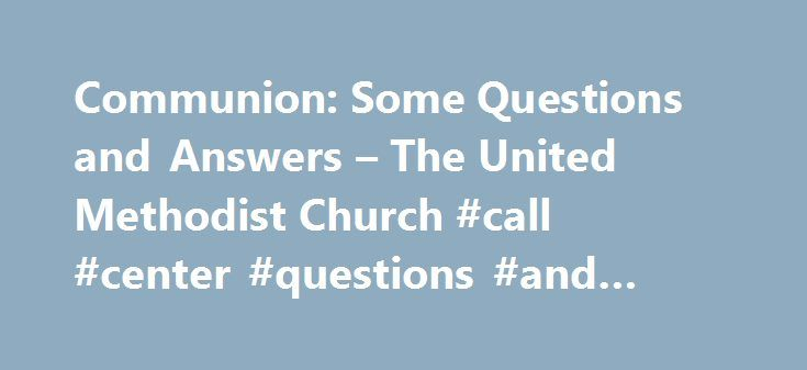 Communion: Some Questions and Answers – The United Methodist Church #call #center #questions #and #answers http://income.nef2.com/communion-some-questions-and-answers-the-united-methodist-church-call-center-questions-and-answers/  # Why do United Methodists call this sharing of bread and cup by different names, such as Lord s Supper, Holy Communion, and Eucharist? Each of these names is taken from the New Testament and highlights certain facets of this sacrament s many meanings. Calling it…