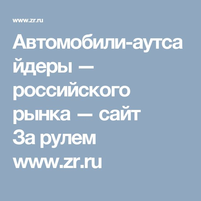 Автомобили-аутсайдеры— российского рынка— сайт Зарулем www.zr.ru