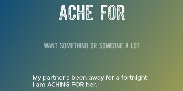ACHE FOR => Want something or someone a lot => My partner's been away for a fortnight - I am ACHING FOR her.