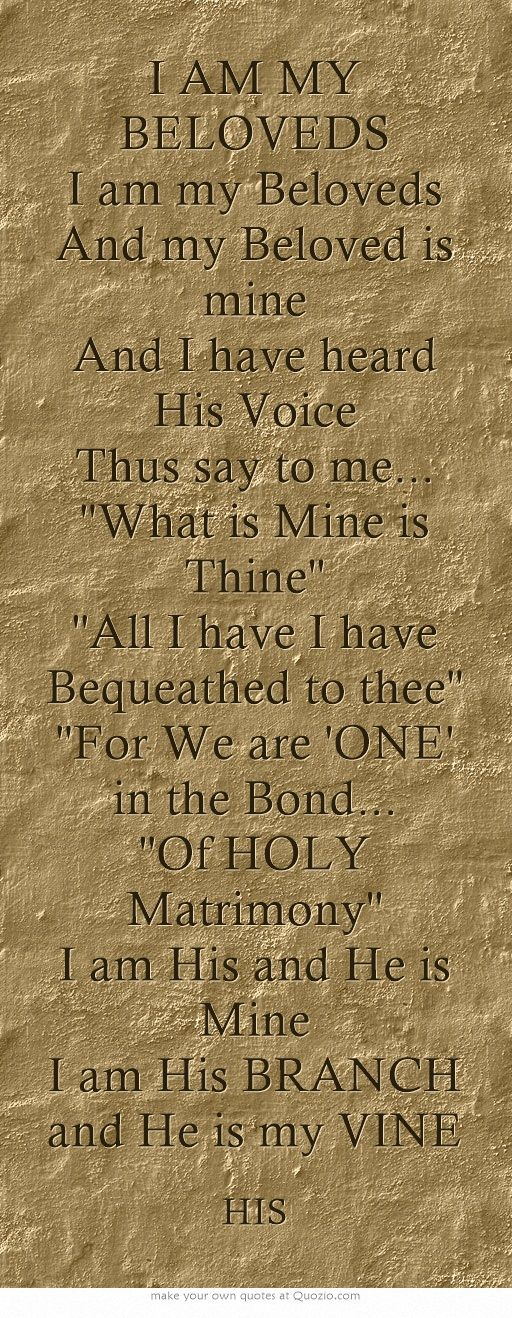 I AM MY BELOVEDS I am my Beloveds And my Beloved is mine And I have heard His Voice Thus say to me... ''What is Mine is Thine'' ''All I have I have Bequeathed to thee'' ''For We are 'ONE' in the Bond... ''Of HOLY Matrimony'' I am His and He is Mine I am His BRANCH and He is my VINE