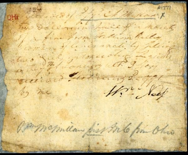 """This photographic reproduction in color shows a handwritten receipt from early 1791 that documents partial payment of a fine paid in Cincinnati, Ohio. The paper is yellowed, and the handwriting is partially illegible; however, it is possible to decipher certain words and phrases: """"Received of ___ McMillan [sic] Two Doll__ in ___ of a moiety [half or part] of a fine from William Kelley Yeoman of Cincinnati."""" The next line is mostly illegible except for the word """"intoxicating."""" The date of the off"""