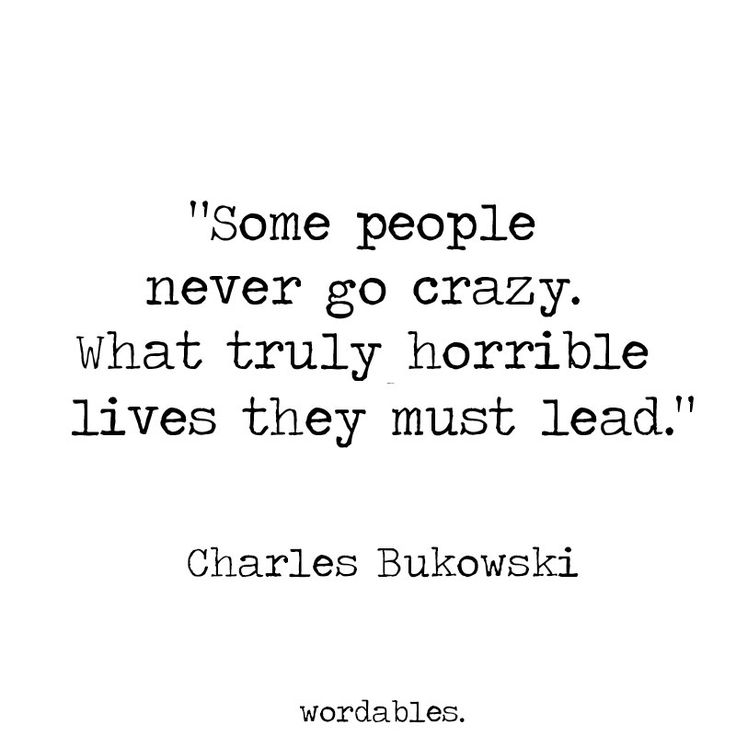 Charles Bukowski - Some people never go crazy. What truly horrible lives they must lead. ..... Love him! <3