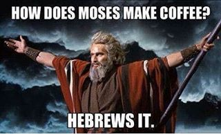 How Does Moses Make Coffee? He Brews It.