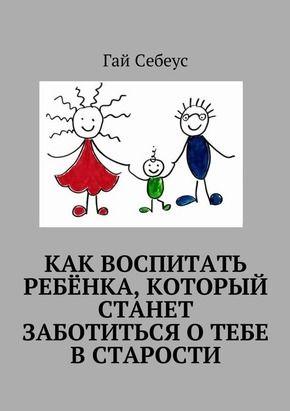Электронная книга Как воспитать ребёнка, который станет заботиться о тебе в старости