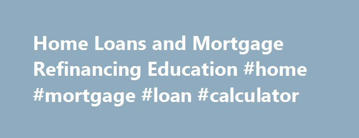 Home Loans and Mortgage Refinancing Education #home #mortgage #loan #calculator http://mortgage.remmont.com/home-loans-and-mortgage-refinancing-education-home-mortgage-loan-calculator/  #home refinance loans # Feel right at home with all your home financing options. HOME IMPROVEMENT Why wait for that addition or remodel? You can use the equity you may have in your home to improve it and add even more value to it. A home equity loan may be a great way to finance that home addition or remodel…