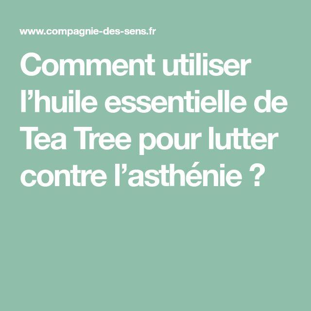 Comment utiliser l'huile essentielle de Tea Tree pour lutter contre l'asthénie ?