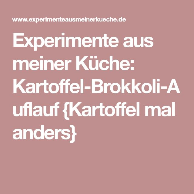 Experimente aus meiner Küche: Kartoffel-Brokkoli-Auflauf {Kartoffel mal anders}